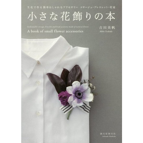 小さな花飾りの本-生花で作る簡単おしゃれなアクセサリー コサージュ・ブレスレット・花冠 [単行本]