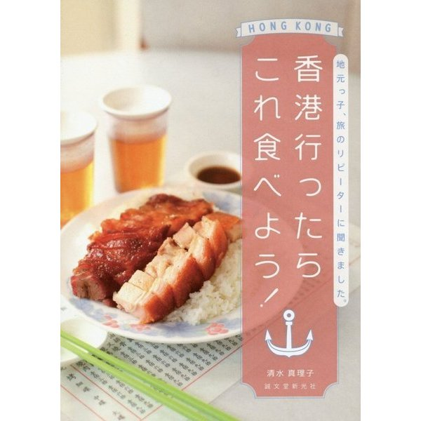 香港行ったらこれ食べよう!-地元っ子、旅のリピーターに聞きました。 [単行本]