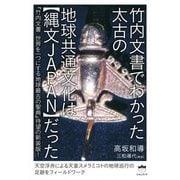 竹内文書でわかった太古の地球共通文化は縄文JAPANだった-「竹内文書世界を一つにする地球最古の聖典」待望の新装版! [単行本]