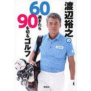 渡辺裕之の60過ぎたら90を切るゴルフ [単行本]