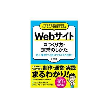 小さな会社のWeb担当者・ネットショップ運営者のためのWebサイトのつくり方・運営のしかた 売上・集客が1.5倍UPする プロの技101 [単行本]