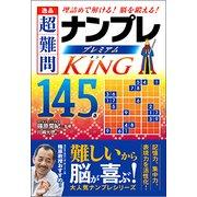 逸品超難問ナンプレプレミアム145選King-理詰めで解ける!脳を鍛える! [文庫]