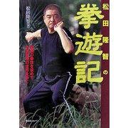 松田隆智の拳遊記―最強の拳技を求めて、中国武術の世界をゆく [単行本]