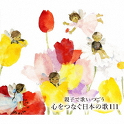 親子で歌いつごう 心をつなぐ日本の歌111~日本の歌百選(101曲)、心の歌10曲と共に~