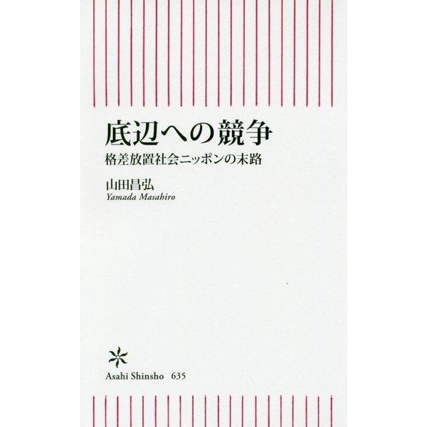 底辺への競争―格差放置社会ニッポンの末路(朝日新書) [新書]