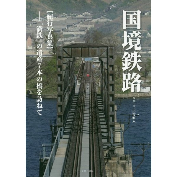 国境鉄路(紀行写真集)―「満鉄」の遺産7本の橋を訪ねて [単行本]