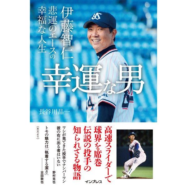 幸運な男 伊藤智仁 悲運のエースの幸福な人生 [単行本]