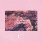 MAYBE WE ARE