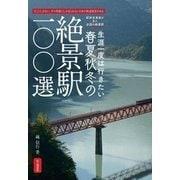 生涯一度は行きたい春夏秋冬の絶景駅100選-そこにしかない、その季節にしか見られない日本の鉄道風景がある 駅旅写真家が見た全 [単行本]