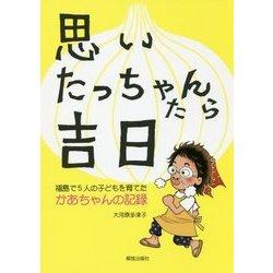 思いたっちゃんたら吉日―福島で5人の子どもを育てたかあちゃんの記録 [単行本]