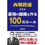 西郷隆盛に学ぶ最強の組織を作る100のルール [単行本]