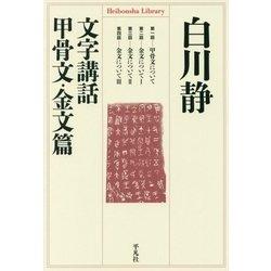 文字講話 甲骨文・金文篇(平凡社ライブラリー) [全集叢書]