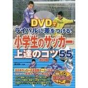DVDでライバルに差をつける!小学生のサッカー上達のコツ55 改訂版 (まなぶっく) [単行本]