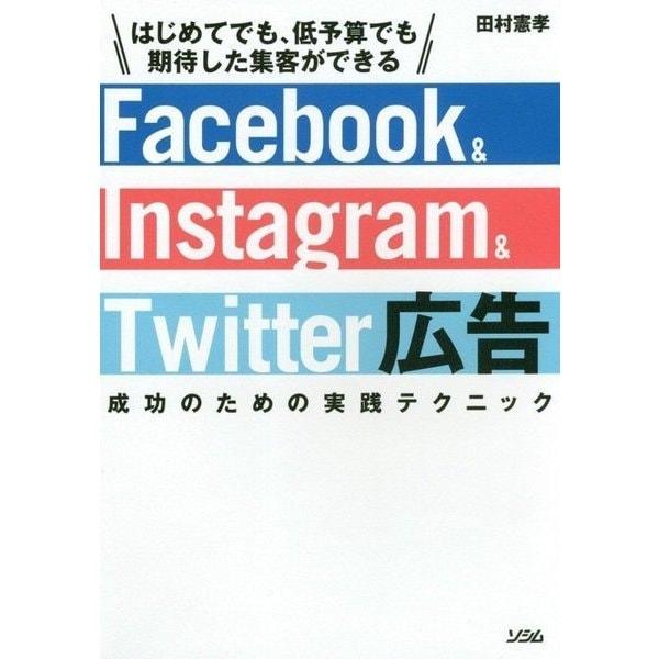 Facebook & Instagram & Twitter広告 成功のための実践テクニック―はじめてでも、低予算でも期待した集客ができる [単行本]