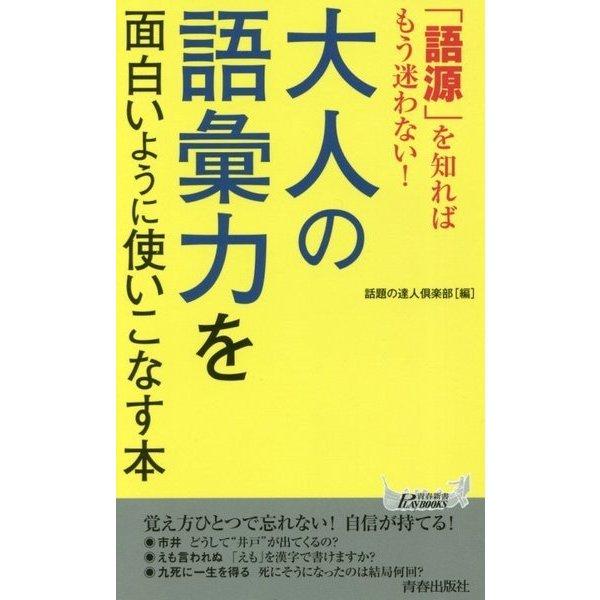 「語源」を知ればもう迷わない!大人の語彙力を面白いように使いこなす本(青春新書PLAY BOOKS) [新書]