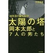 「太陽の塔」岡本太郎と7人の男(サムライ)たち―48年目の誕生秘話 [単行本]