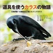 道具を使うカラスの物語―生物界随一の頭脳をもつ鳥カレドニアガラス [単行本]