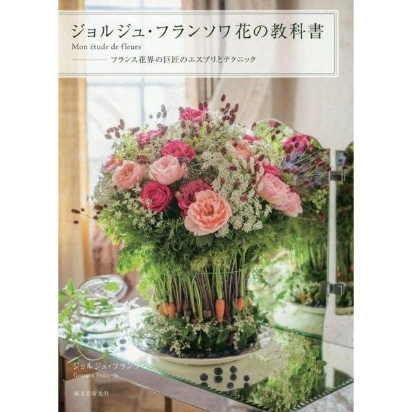 ジョルジュ・フランソワ 花の教科書 Mon etude de fleurs-フランス花界の巨匠のエスプリとテクニック [単行本]