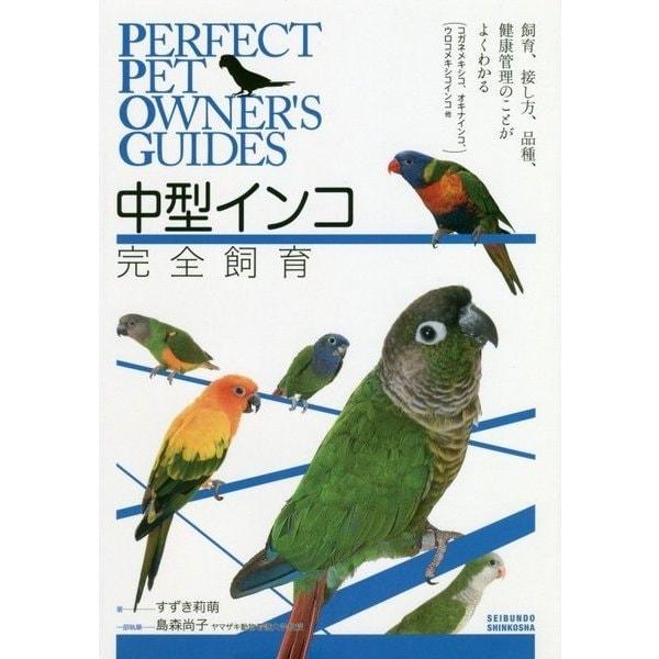 中型インコ完全飼育-飼育、接し方、品種、健康管理のことがよくわかる(コガネメキシコインコ、オキナインコ、ウロコインコ、他) (Perfect Pet Owner's Guides) [全集叢書]