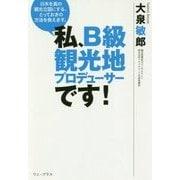 私、B級観光地プロデューサーです!-日本を真の観光立国にする、とっておきの方法を教えます。 [単行本]