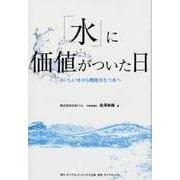 「水」に価値がついた日-おいしい水から機能をもつ水へ [単行本]