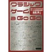 クラシックゲーム a Go Go―熱かった1980年代からゲーム史を読み解く [単行本]
