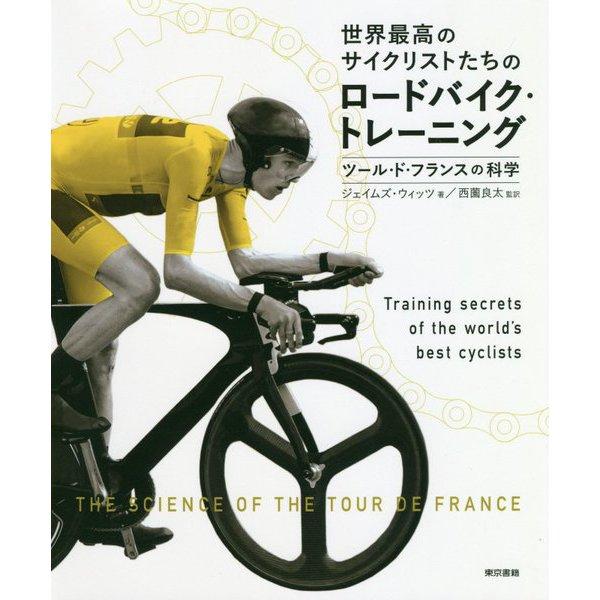 世界最高のサイクリストたちのロードバイク・トレーニング―ツール・ド・フランスの科学 [単行本]