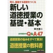 考え、議論する道徳をつくる 新しい道徳授業の基礎・基本―必ず成功するQ&A47 [単行本]