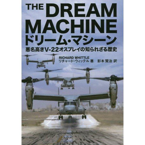 ドリーム・マシーン―悪名高きV-22オスプレイの知られざる歴史 [単行本]