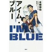 アイム・ブルー―サッカー日本代表「もう一つの真実」 [単行本]