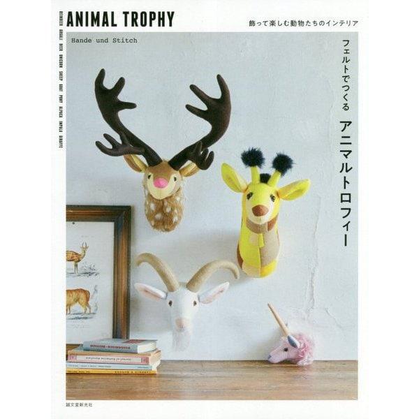 フェルトでつくるアニマルトロフィー―飾って楽しむ動物たちのインテリア [単行本]