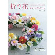 折り花アレンジメント―折り紙でつくる季節の花で暮らしの中の小物づくり [単行本]