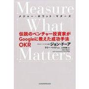 Measure What Matters(メジャー・ホワット・マターズ)―伝説のベンチャー投資家がGoogleに教えた成功手法OKR [単行本]