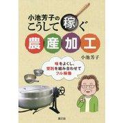 小池芳子のこうして稼ぐ農産加工―味をよくし、受託を組み合わせてフル稼働 [単行本]