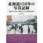 北海道150年の写真記録―絵葉書・古写真・古地図でよみがえる懐旧の時代 [単行本]