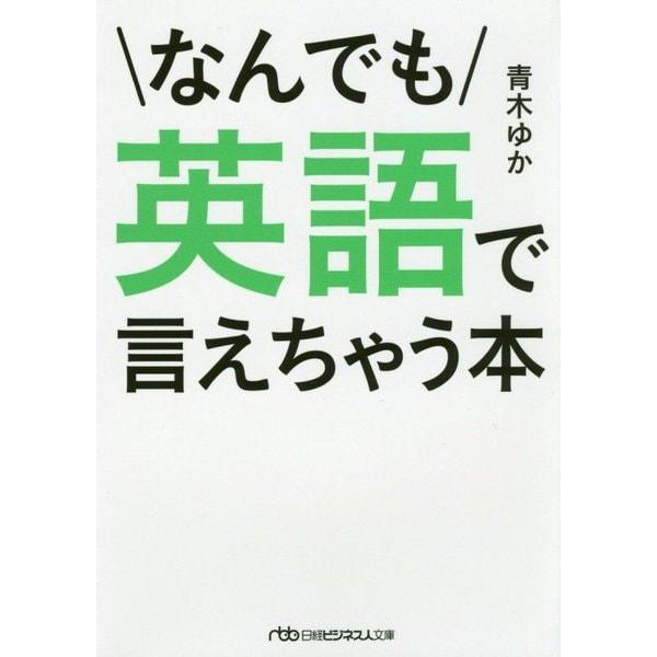 なんでも英語で言えちゃう本(日経ビジネス人文庫<B あ-5-2>) [文庫]