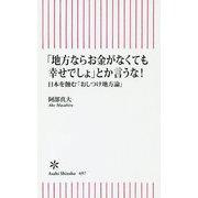 「地方ならお金がなくても幸せでしょ」とか言うな!―日本を蝕む「おしつけ地方論」(朝日新書) [新書]