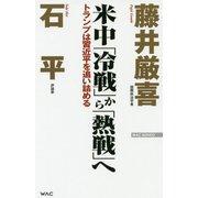 米中「冷戦」から「熱戦」へ―トランプは習近平を追い詰める(WAC BUNKO) [新書]
