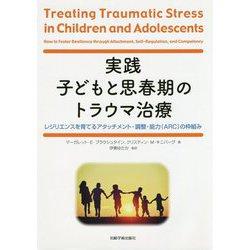 実践 子どもと思春期のトラウマ治療―レジリエンスを育てるアタッチメント・調整・能力(ARC)の枠組み [単行本]