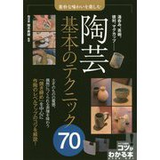 素朴な味わいを楽しむ 陶芸 基本のテクニック70(コツがわかる本!) [単行本]