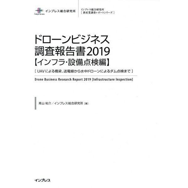 ドローンビジネス調査報告書〈2019〉インフラ・設備点検編―UAVによる橋梁、送電線から水中ドローンによるダム点検まで(インプレス総合研究所新産業調査レポートシリーズ) [単行本]