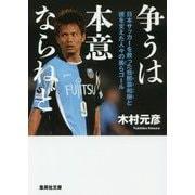争うは本意ならねど-日本サッカーを救った我那覇和樹と彼を支えた人々の美らゴール(集英社文庫 き 10-6) [文庫]