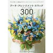 ブーケ・アレンジメント・スワッグデザイン図鑑300-プロが作った商品デザインのバリエーションとアイデア [単行本]