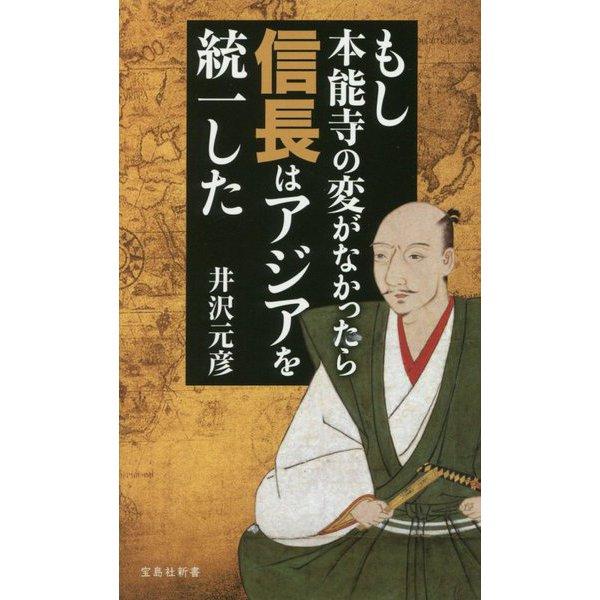 もし本能寺の変がなかったら信長はアジアを統一した (宝島社新書) [新書]