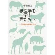 獣医学を学ぶ君たちへ-人と動物の健康を守る [単行本]