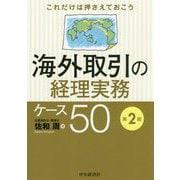 これだけは押さえておこう 海外取引の経理実務ケース50 第2版 [単行本]
