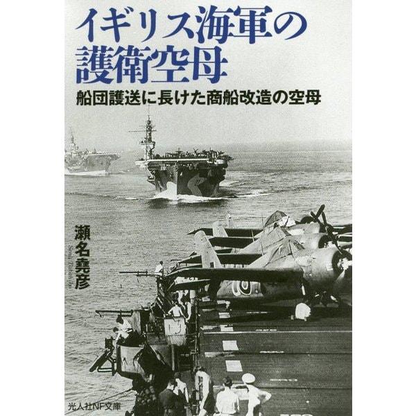 イギリス海軍の護衛空母-船団護送に長けた商船改造の空母(光人社ノンフィクション文庫 1117) [文庫]