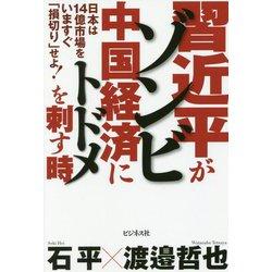 習近平がゾンビ中国経済にトドメを刺す時-日本は14億市場をいますぐ「損切り」せよ! [単行本]