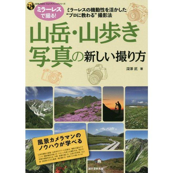 山岳・山歩き写真の新しい撮り方-ミラーレスの機動性を活かした プロに教わる 撮影法(SEIBUNDOフォトテクニックシリーズ) [単行本]