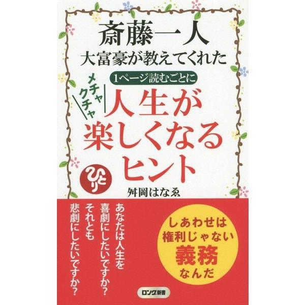 斎藤一人大富豪が教えてくれた1ページ読むごとにメチャクチャ人生が楽しくなるヒント(ロング新書) [新書]